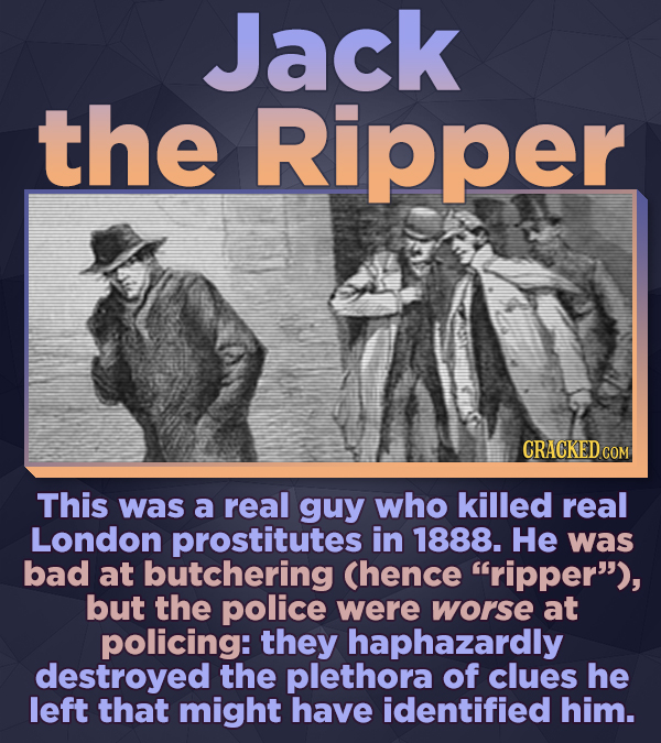 Jack the Ripper CRACKED COM This was a real guy who killed real London prostitutes in 1888. He was bad at butchering Chence ripper), but the police