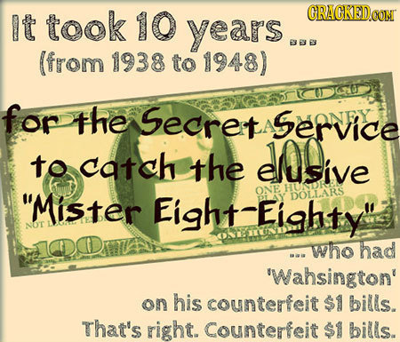 It took 10 CRACKED.OON years BBYE (from 1938 to 1948) KG fop the Secret Service A to catch the eluSive Mister HUNDKE Eight-Eighty ONE DOLLARS NoT ID