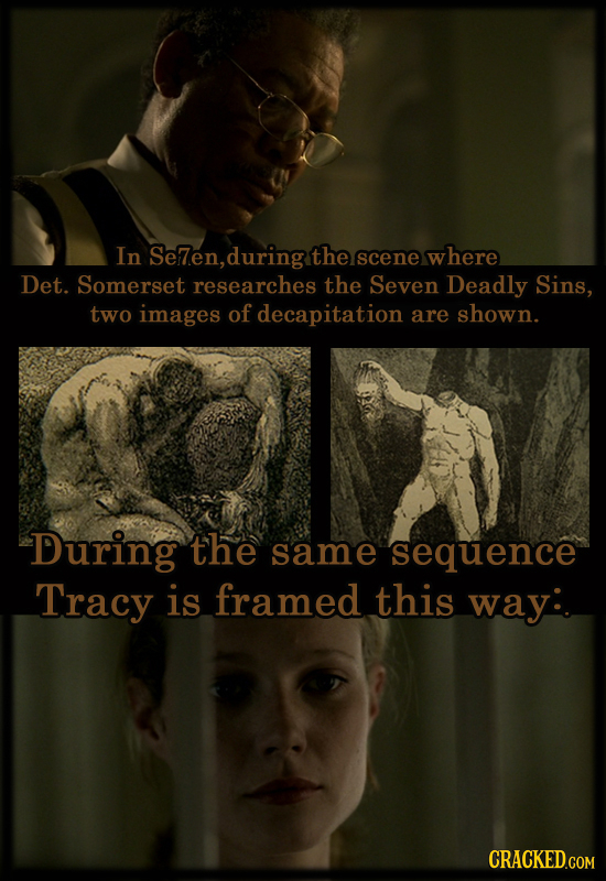In Se7en, during the scene w here Det. Somerset researches the Seven Deadly Sins, two images of decapitation are shown. During the same sequence Tracy