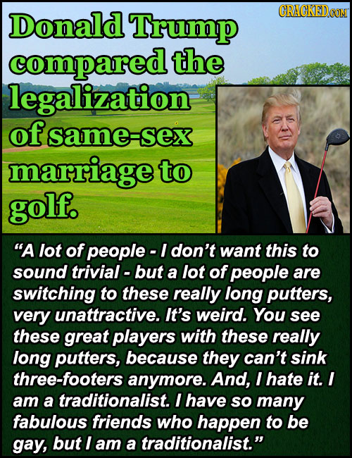 Donald Trump CRACKEDCON compared the legalization of same sex marriage to golf. A lot of people - I don't want this to sound trivial- but a lot of pe