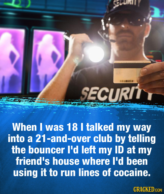 SPURINY SECURIT When I was 18 I talked my way into a 21-and-over club by telling the bouncer I'd left my ID at my friend's house where I'd been using