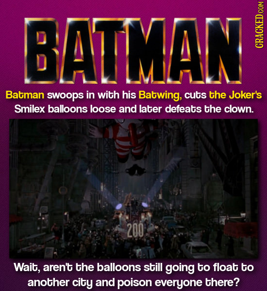 BATMAN Batman swoops in with his Batwing, cuts the Joker's Smilex balloons loose and later defeats the clown. 200 Wait, aren't the balloons still goin