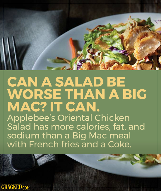 CAN A SALAD BE WORSE THAN A BIG MAC? IT CAN. Applebee's Oriental Chicken Salad has more calories, fat, and sodium than a Big Mac meal with French frie