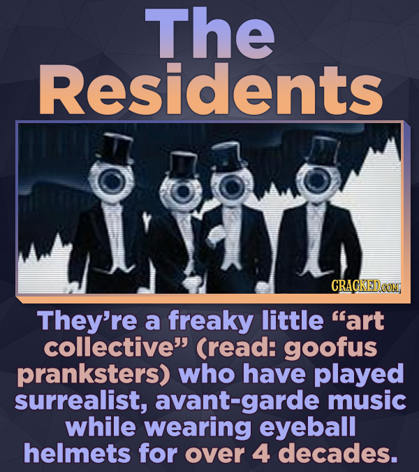The Residents CRACKEDCON They're a freaky little art collective (read: goofus pranksters) who have played surrealist, avant-garde music while wearin