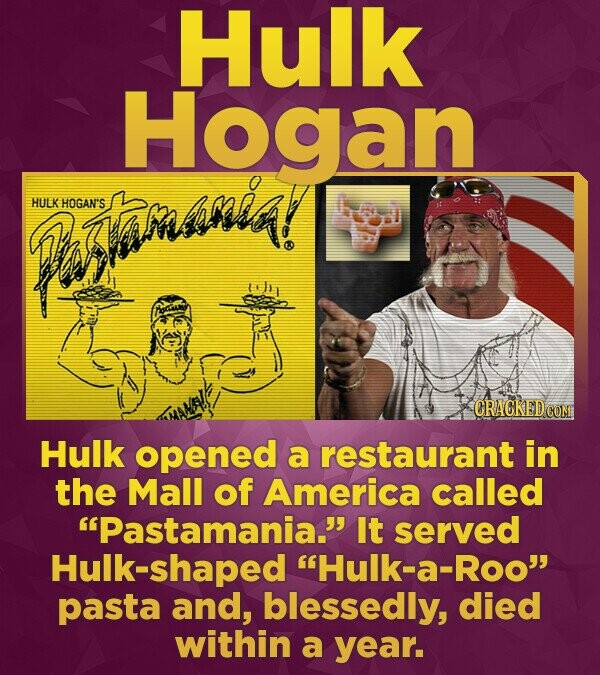 Hulk Hogan Pera! HULK HOGAN'S CRACKEDCON Hulk opened a restaurant in the Mall of America called Pastamania. It served Hulk-shaped Hulk-a-Roc pasta