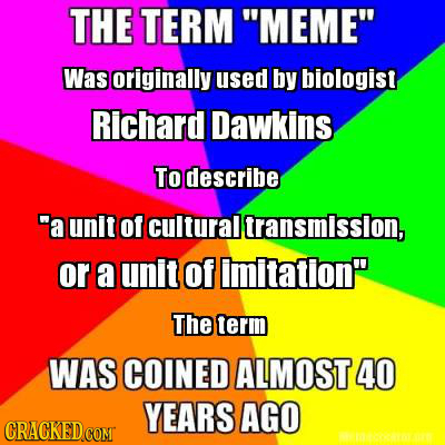 THE TERM MEME Was originally used by biologist Richard Dawkins. To describe a unlt of cultural transmission, or a unit Of imitation The term WAS C