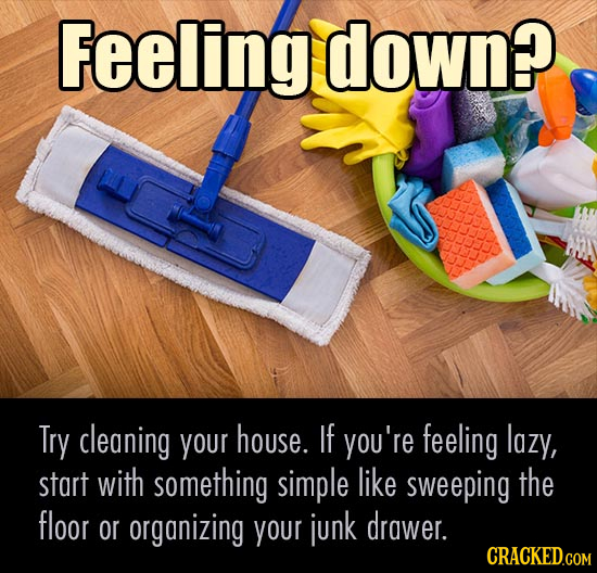 Feeling down? Try cleaning your house. If you're feeling lazy, start with something simple like sweeping the floor or organizing your junk drawer. CRA