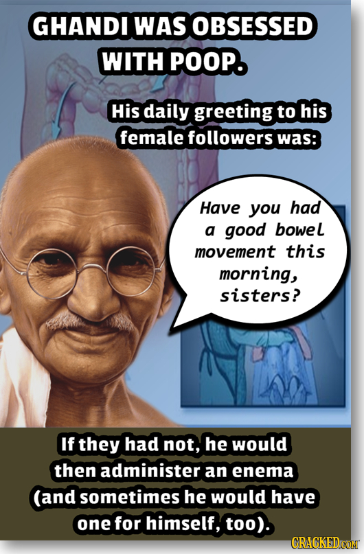 GHANDI WAS OBSESSED WITH POOP. His daily greeting to his female followers was: Have you had a good bowel movement this morning, sisters? If they had n