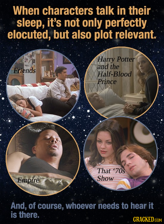 When characters talk in their sleep, it's not only perfectly elocuted, but also plot relevant. Harry Potter and the Friends Half-Blood Prince 28 That