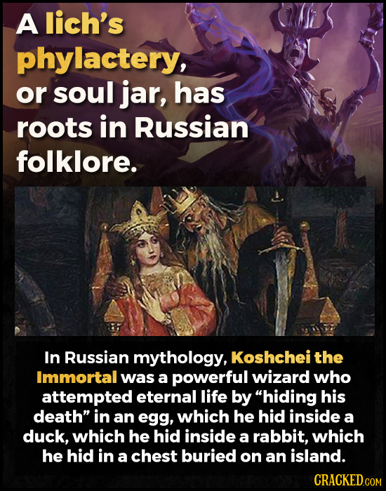 A lich's phylactery, or soul jar, has roots in Russian folklore. In Russian mythology, Koshchei the Immortal was a powerful wizard who attempted etern