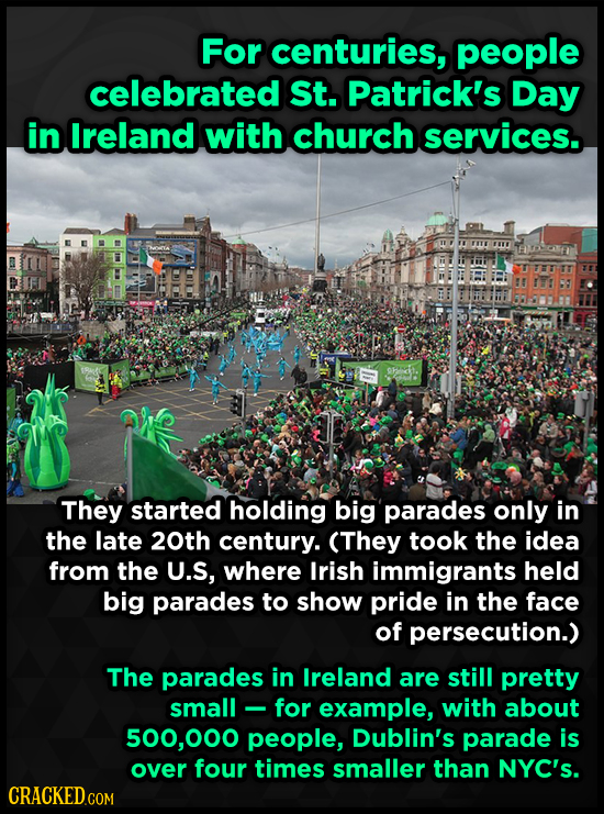 For centuries, people celebrated St. Patrick's Day in Ireland with church services. They started holding big parades only in the late 20th century. (T
