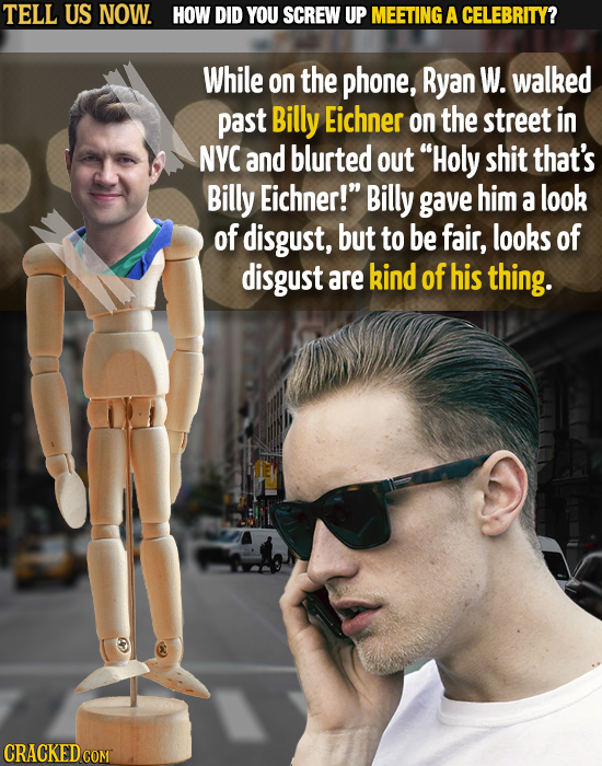 TELL US NOW. HOW DID YOU SCREW UP MEETING A CELEBRITY? While on the phone, Ryan W. walked past Billy Eichner on the street in NYC and blurted out Hol