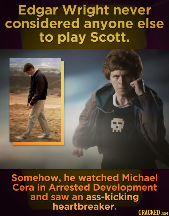 Edgar Wright never considered anyone else to play Scott. Somehow, he watched Michael Cera in Arrested Development and saw an s-kicking heartbreaker. C