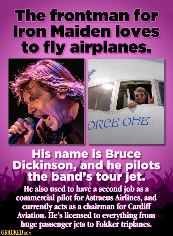 The frontman for Iron Maiden loves to fly airplanes. ORCE one His name is Bruce Dickinson, and he pilots the band's tour jet. He also used to have a s