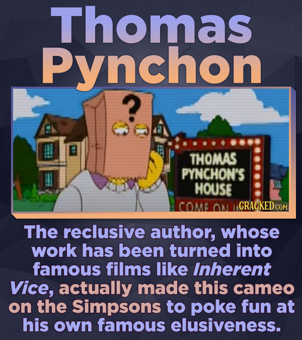 Thomas Pynchon ? THOMAS PYNCHON'S HOUSE COMB ON CRACKED COM The reclusive author, whose work has been turned into famous films like Inherent Vice, act