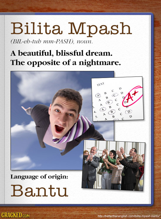 Bilita Mpash BIL-eh-tuh Mm-PASH, noun. A beautiful, blissful dream. The opposite of a nightmare. TEST B D B A At B A B B B A Language of origin: Bantu