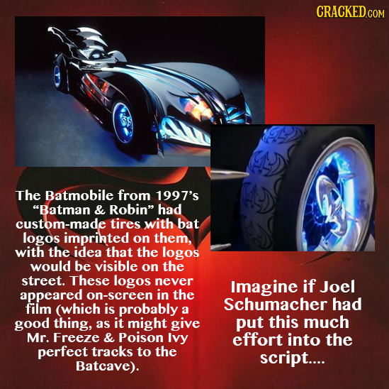 The Batmobile from 1997's Batman & Robin had custom-made tires with bat logos imprinted on them, with the idea that the logos would be visible on th