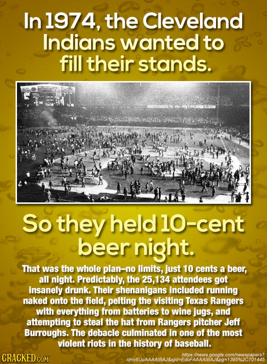 In 1974, the Cleveland Indians wanted to fill their stands. So they held1o-cent beer night. That was the whole plan-no limits, just 10 cents a beer, a