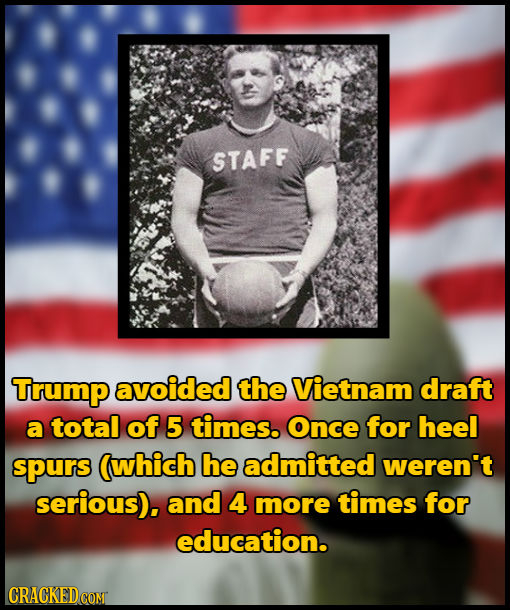 STAFF Trump avoided the Vietnam draft a total of 5 times. Once for heel spurs (which he admitted weren't serious), and 4 more times for education. CRA