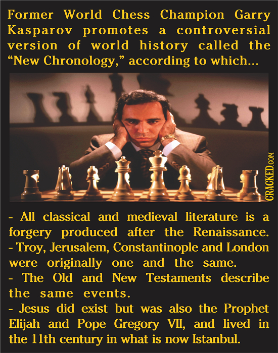Former World Chess Champion Garry Kasparov promotes a controversial version of world history called the New Chronology, according to which... CRACKE