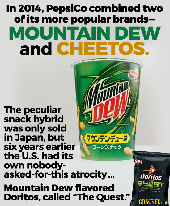In 2014, Pepsico combined two of its more popular brands- MOUNTAIN DEW and CHEETOS. TThui fritola The peculiar DLW snack hybrid was only sold in Japan