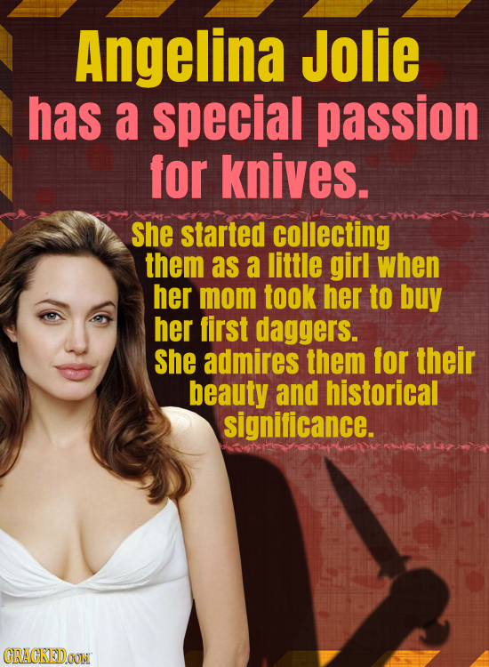 Angelina Jolie has a special passion for knives. She started collecting them as a little girl when her mom took her to buy her first daggers. She admi