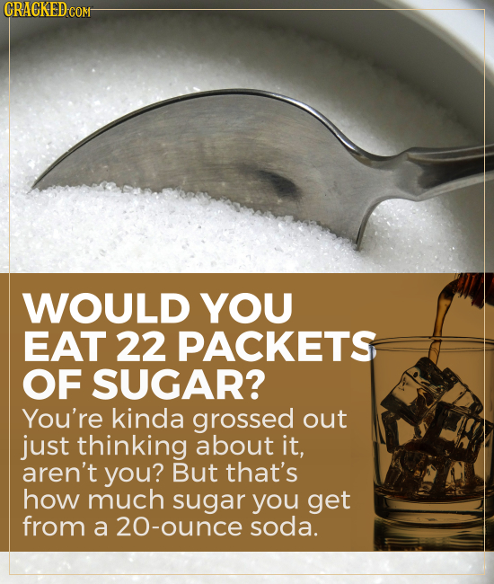CRAGKED COM WOULD YOU EAT 22 PACKETS OF SUGAR? You're kinda grossed out just thinking about it, aren't you? But that's how much sugar you get from a 2