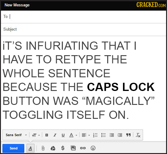 New Message To I Subject iT'S INFURIATING THAT I HAVE TO RETYPE THE WHOLE SENTENCE BECAUSE THE CAPS LOCK BUTTON WAS MAGICALLY TOGGLING ITSELF ON. Sa