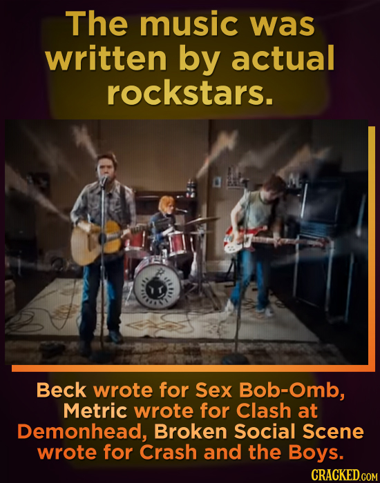 The music was written by actual rockstars. Beck wrote for Sex Bob-Omb, Metric wrote for Clash at Demonhead, Broken Social Scene wrote for Crash and th