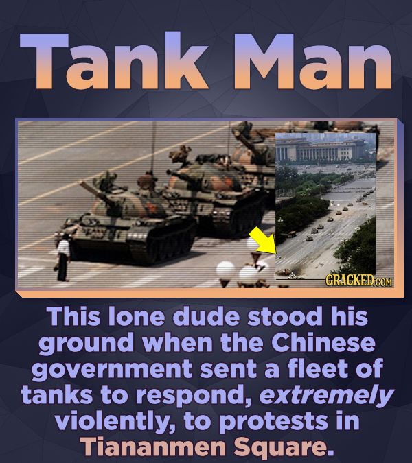 Tank Man CRACKED CON This lone dude stood his ground when the Chinese government sent a fleet of tanks to respond, extremely violently, to protests in
