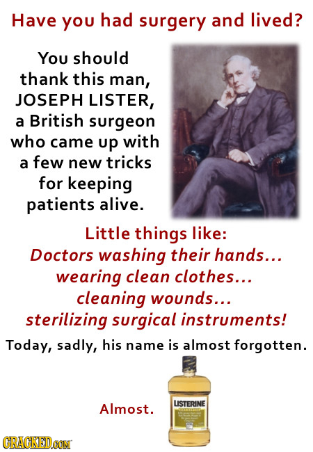 Have you had surgery and lived? You should thank this man, JOSEPH LISTER, British a surgeon who came up with a few new tricks for keeping patients ali