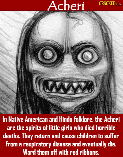 Acheri CRACKEDcO W In Native American and Hindu folklore, the Acheri are the spirits of little girls who died horrible deaths. They return and childre
