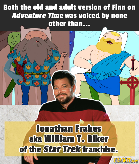 Both the old and adult version of Finn on Adventure Time was voiced by none other than... Jonathan Frakes aka Wiliam To Riker of the Star Trek franchi