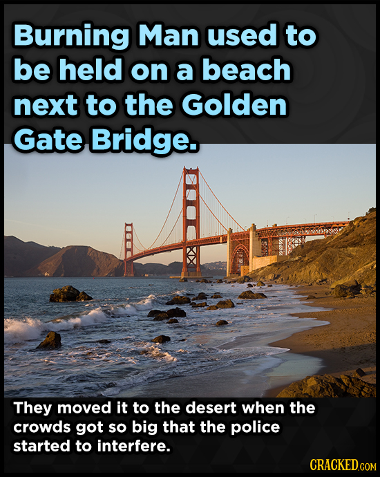 Burning Man used to be held on a beach next to the Golden Gate Bridge. They moved it to the desert when the crowds got so big that the police started