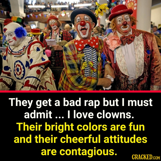 They get a bad rap but I must admit... I love clowns. Their bright colors are fun and their cheerful attitudes are contagious. CRACKED.COM