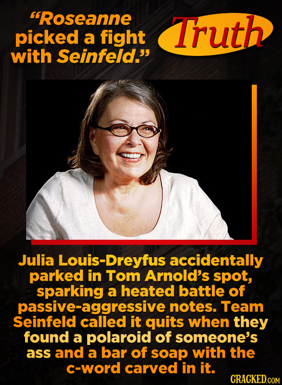 'Roseanne Truth picked a fight with Seinfeld. Julia Louis-Dreyfus accidentally parked in Tom Arnold's spot, sparking a heated battle of notes. Team