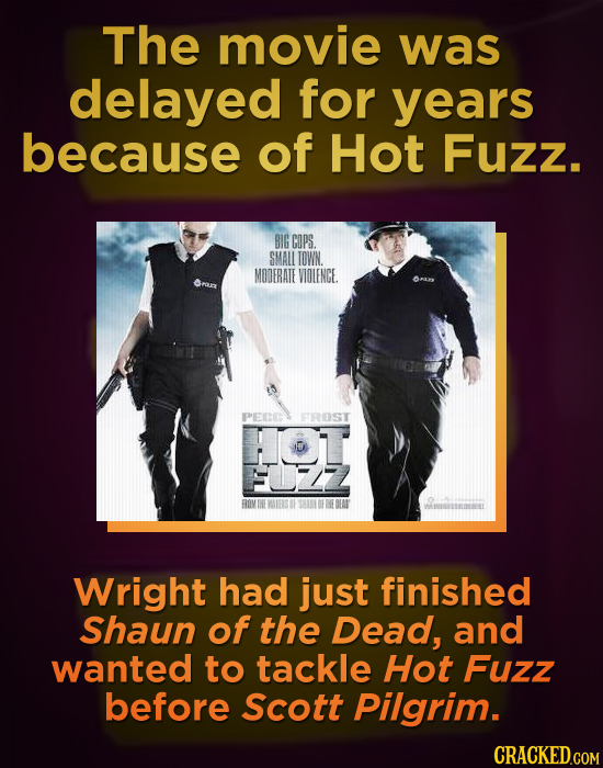 The movie was delayed for years because of Hot Fuzz. BIG CDPS SMALL TOWN. MODERATE VIOLENGE PEE FROST Wright had just finished Shaun of the Dead, and