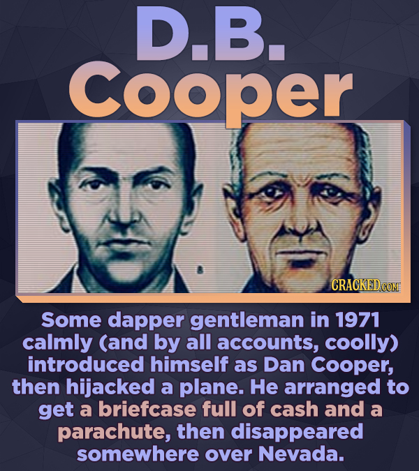 D.B. cooper Some dapper gentleman in 1971 calmly (and by all accounts, coolly) introduced himself as Dan Cooper, then hijacked a plane. He arranged to