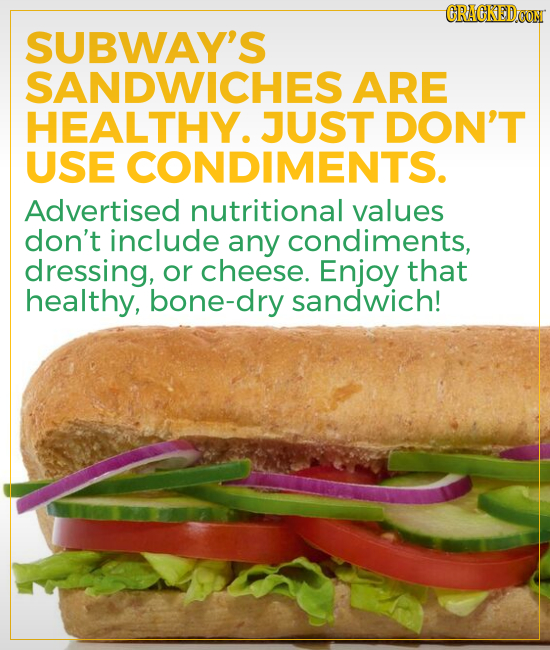 CRACKEDCON SUBWAY'S SANDWICHES ARE HEALTHY. JUST DON'T USE CONDIMENTS. Advertised nutritional values don't include any condiments, dressing, or cheese