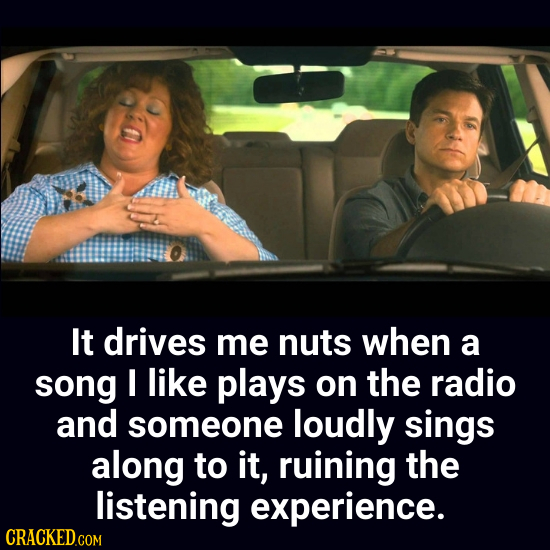 It drives me nuts when a song I like plays on the radio and someone loudly sings along to it, ruining the listening experience.