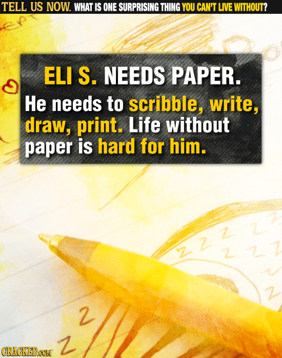 TELL US NOW. WHAT IS ONE SURPRISING THING YOU CAN'T LIVE WITHOUT? ELI S. NEEDS PAPER. He needs to scribble, write, draw, print. Life without paper is