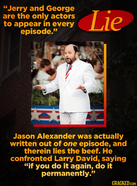 Jerry and George are the only actors Lie to appear in every episode. Jason Alexander was actually written out of one episode, and therein lies the b
