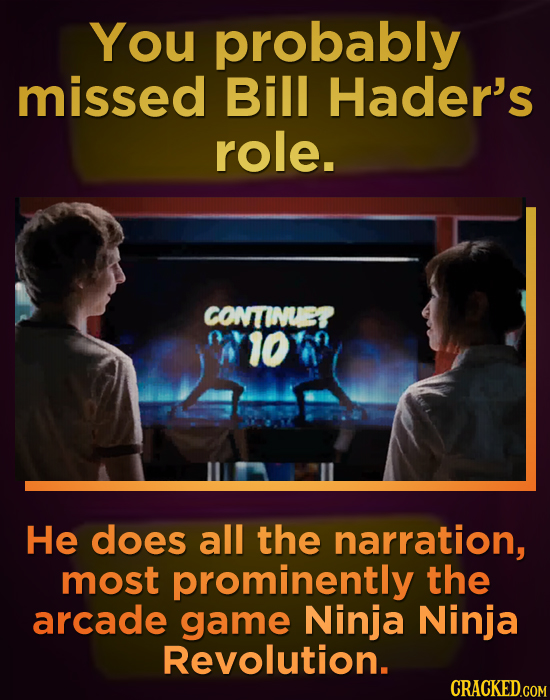You probably missed Bill Hader's role. CONTINUET A10 He does all the narration, most prominently the arcade game Ninja Ninja Revolution.