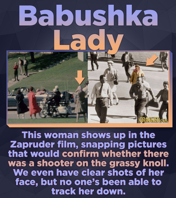 Babushka Lady This woman shows up in the Zapruder film, snapping pictures that would confirm whether there was a shooter on the grassy knoll. We even