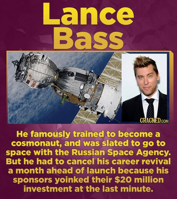 Lance Bass COI CRACKEDcO He famously trained to become a cosmonaut, and was slated to go to space with the Russian Space Agency. But he had to cancel