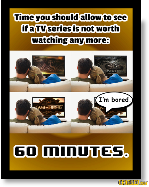 Time you should allow to see if a TV series is not worth watching any more: I'm bored. GAMETHRONES 60 DUTES. CRACKEDCON