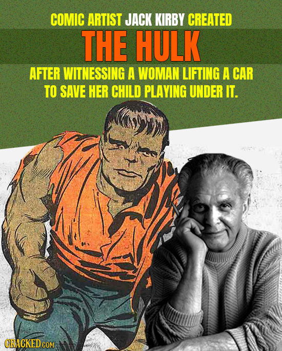 COMIC ARTIST JACK KIRBY CREATED THE HULK AFTER WITNESSING A WOMAN LIFTING A CAR TO SAVE HER CHILD PLAYING UNDER IT.