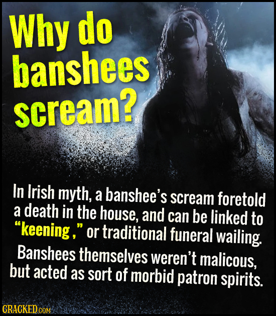 Why do banshees scream? In Irish myth, a banshee's scream foretold a death in the house, and can be linked to keening, or traditional funeral wailin