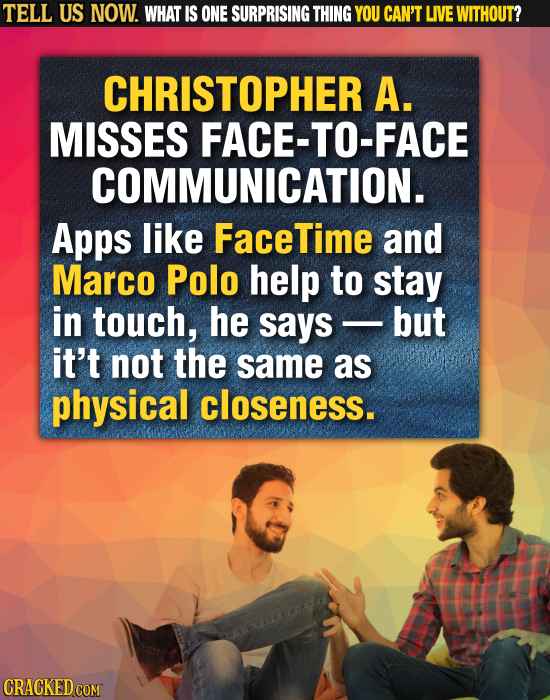 TELL US NOW. WHAT IS ONE SURPRISING THING YOU CAN'T LIVE WITHOUT? CHRISTOPHER A. MISSES FACE-TO-FACE COMMUNICATION. Apps like FaceTime and Marco Polo