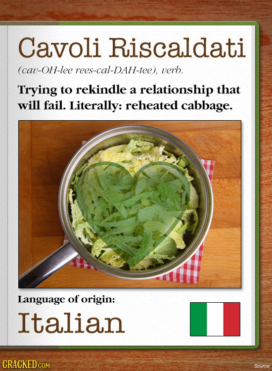 Cavoli Riscaldati (cav-OH-lee rees-cal-DAH-tee), verb. Trying to rekindle a relationship that will fail. Literally: reheated cabbage. Language of orig